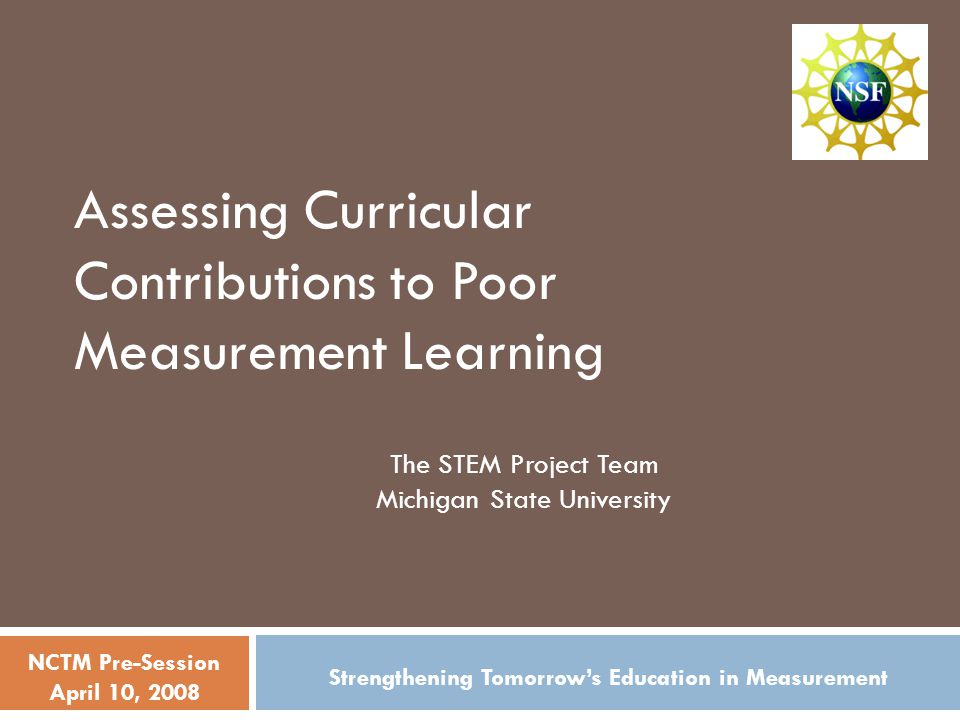 Assessing Curricular Contributions to Poor Measurement Learning The STEM Project Team Michigan State University Strengthening Tomorrow's Education in Measurement NCTM Pre-Session April 10, 2008