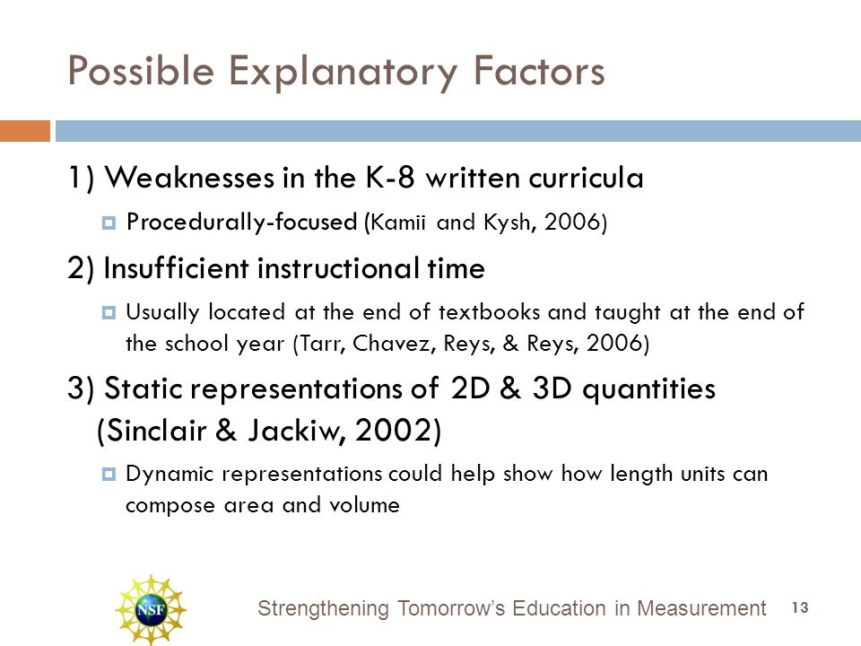 Strengthening Tomorrow's Education in Measurement Possible Explanatory Factors 1) Weaknesses in the K-8 written curricula  Procedurally-focused ( Kamii and Kysh, 2006) 2) Insufficient instructional time  Usually located at the end of textbooks and taught at the end of the school year (Tarr, Chavez, Reys, & Reys, 2006) 3) Static representations of 2D & 3D quantities (Sinclair & Jackiw, 2002)  Dynamic representations could help show how length units can compose area and volume 13