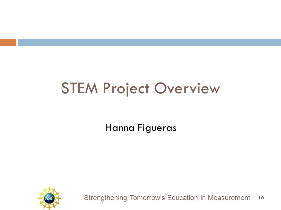 Strengthening Tomorrow's Education in Measurement STEM Project Overview Hanna Figueras 16