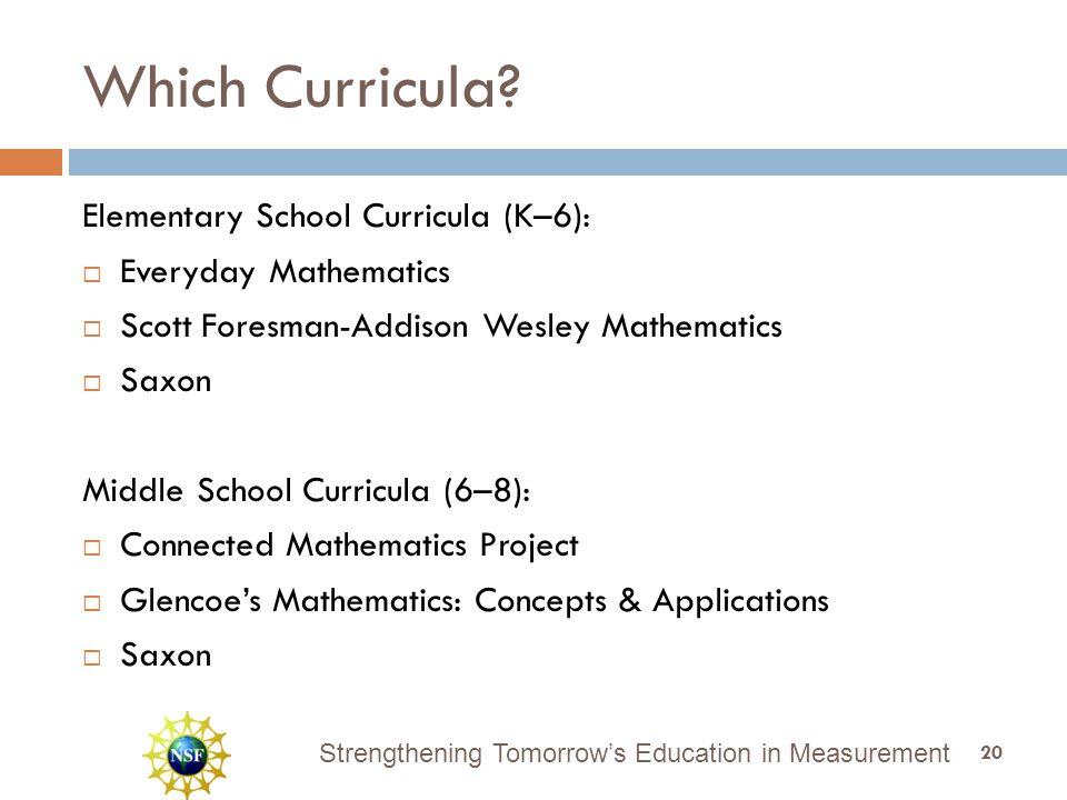 Strengthening Tomorrow's Education in Measurement Which Curricula? Elementary School Curricula (K–6):  Everyday Mathematics  Scott Foresman-Addison