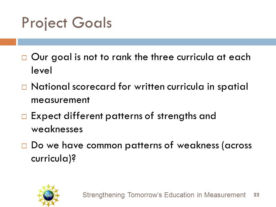 Strengthening Tomorrow's Education in Measurement Project Goals  Our goal is not to rank the three curricula at each level  National scorecard for written curricula in spatial measurement  Expect different patterns of strengths and weaknesses  Do we have common patterns of weakness (across curricula).