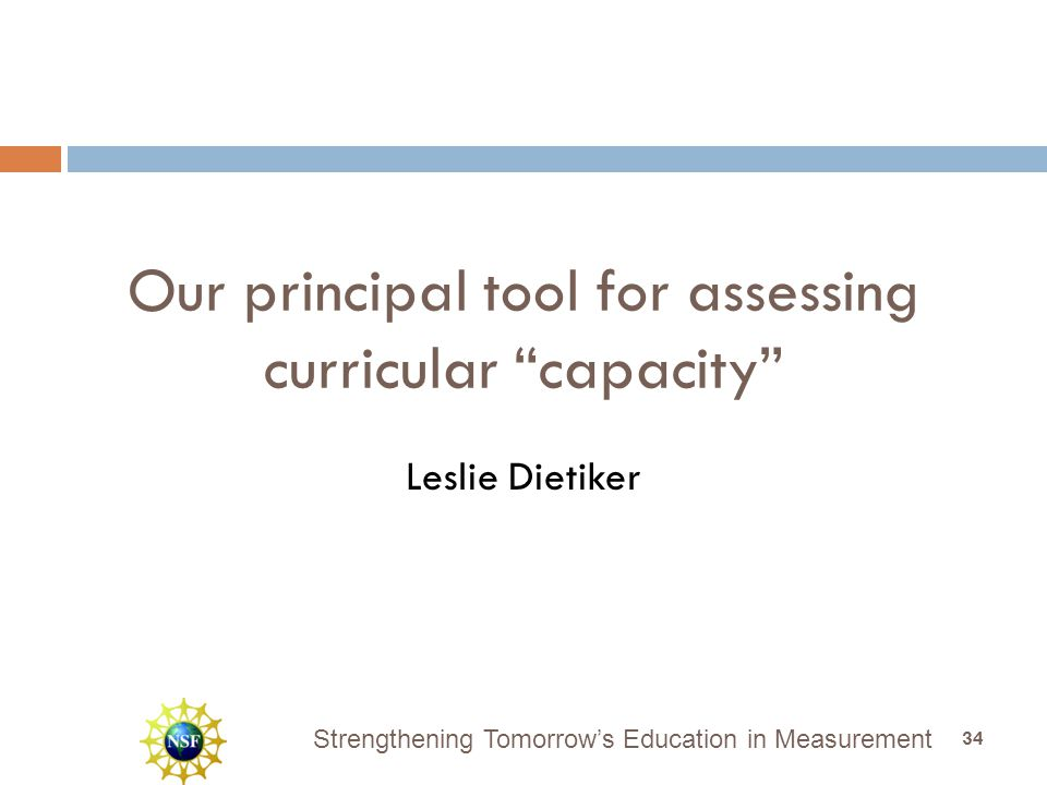 Strengthening Tomorrow's Education in Measurement Our principal tool for assessing curricular capacity Leslie Dietiker 34