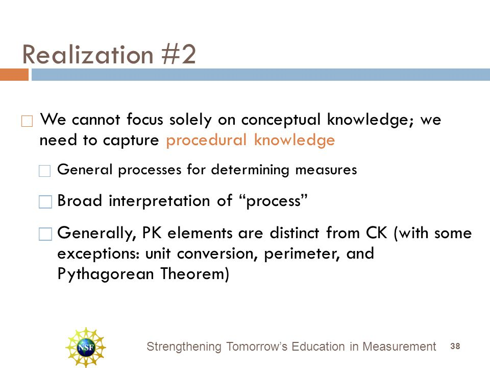 Strengthening Tomorrow's Education in Measurement Realization #2  We cannot focus solely on conceptual knowledge; we need to capture procedural knowledge  General processes for determining measures  Broad interpretation of process  Generally, PK elements are distinct from CK (with some exceptions: unit conversion, perimeter, and Pythagorean Theorem) 38