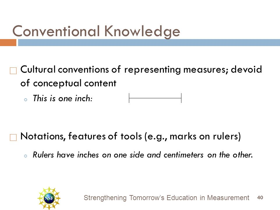Strengthening Tomorrow's Education in Measurement  Cultural conventions of representing measures; devoid of conceptual content o This is one inch:  Notations, features of tools (e.g., marks on rulers) o Rulers have inches on one side and centimeters on the other.