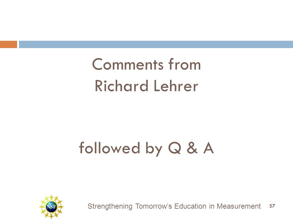 Strengthening Tomorrow's Education in Measurement Comments from Richard Lehrer 57 followed by Q & A