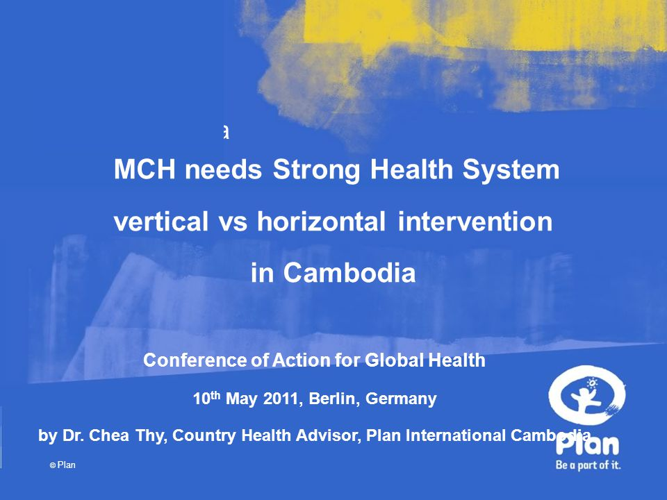 Plan © Plan Cambodia MCH needs Strong Health System vertical vs horizontal intervention in Cambodia Conference of Action for Global Health 10 th May 2011, Berlin, Germany by Dr.