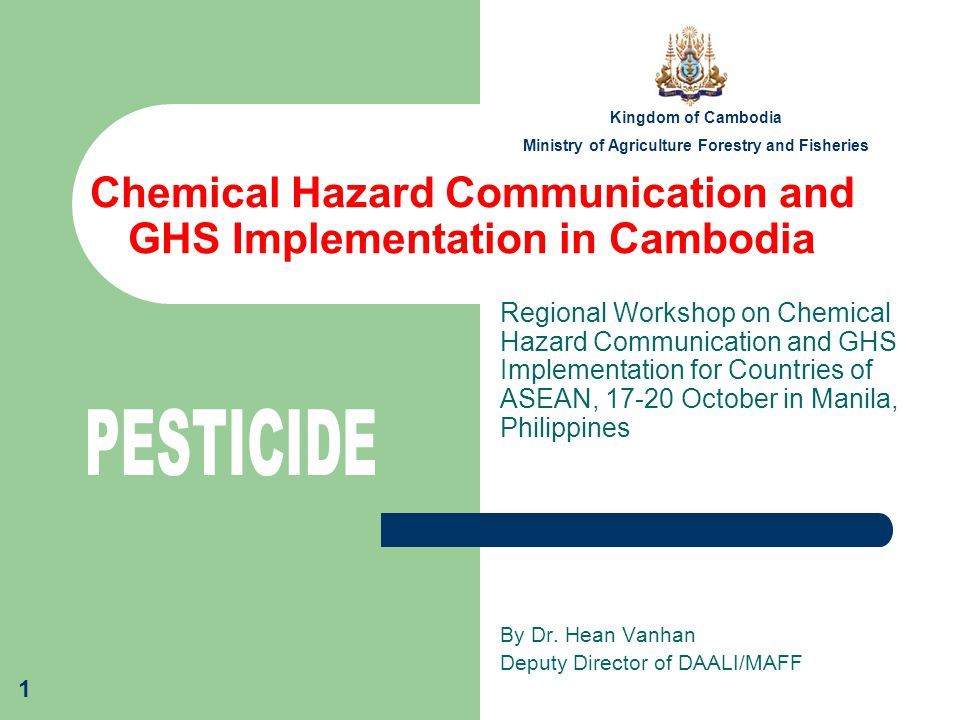 1 Chemical Hazard Communication and GHS Implementation in Cambodia Regional Workshop on Chemical Hazard Communication and GHS Implementation for Countries of ASEAN, 17-20 October in Manila, Philippines By Dr.