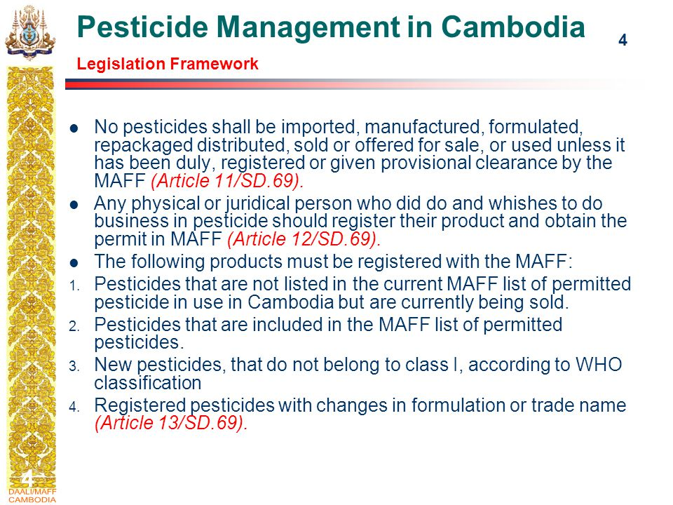 4 4 Pesticide Management in Cambodia Legislation Framework No pesticides shall be imported, manufactured, formulated, repackaged distributed, sold or offered for sale, or used unless it has been duly, registered or given provisional clearance by the MAFF (Article 11/SD.69).