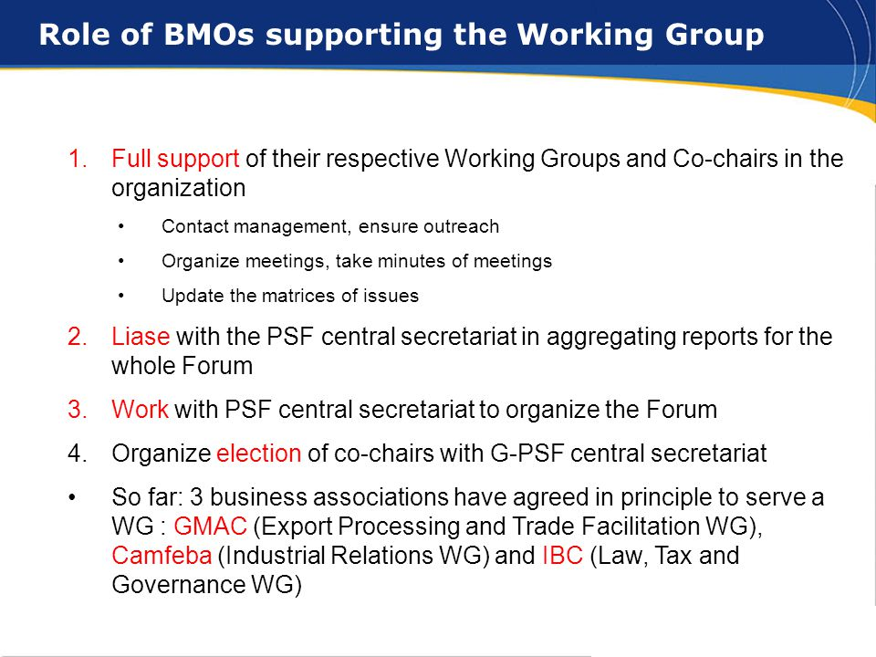 15 1.Full support of their respective Working Groups and Co-chairs in the organization Contact management, ensure outreach Organize meetings, take minutes of meetings Update the matrices of issues 2.Liase with the PSF central secretariat in aggregating reports for the whole Forum 3.Work with PSF central secretariat to organize the Forum 4.Organize election of co-chairs with G-PSF central secretariat So far: 3 business associations have agreed in principle to serve a WG : GMAC (Export Processing and Trade Facilitation WG), Camfeba (Industrial Relations WG) and IBC (Law, Tax and Governance WG) Role of BMOs supporting the Working Group
