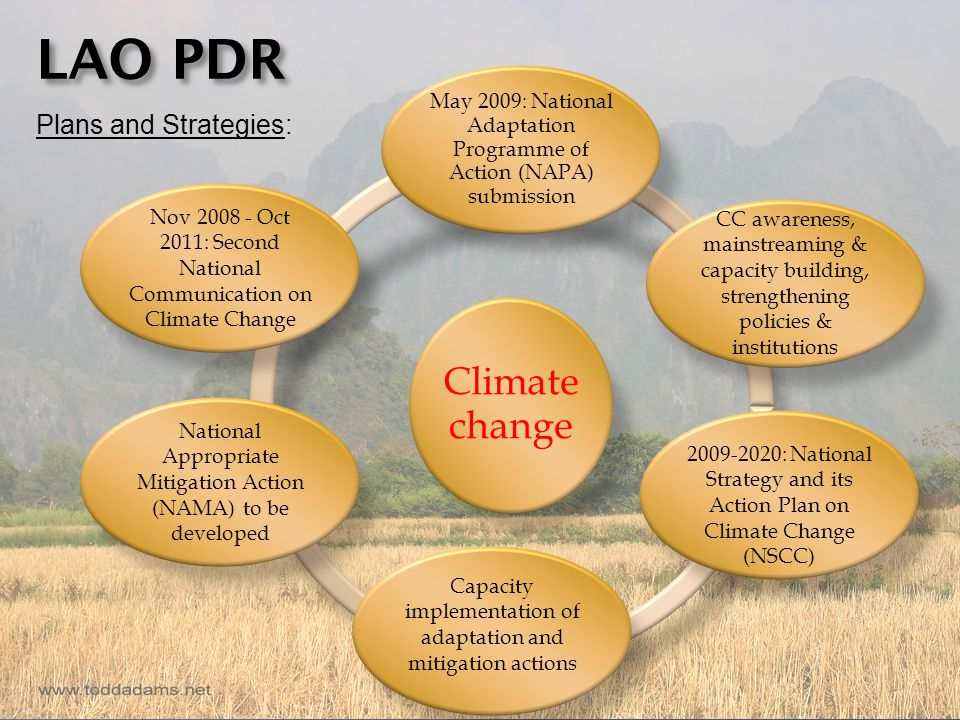 LAO PDR Plans and Strategies: Climate change May 2009: National Adaptation Programme of Action (NAPA) submission 2009-2020: National Strategy and its Action Plan on Climate Change (NSCC) Capacity implementation of adaptation and mitigation actions National Appropriate Mitigation Action (NAMA) to be developed Nov 2008 - Oct 2011: Second National Communication on Climate Change CC awareness, mainstreaming & capacity building, strengthening policies & institutions