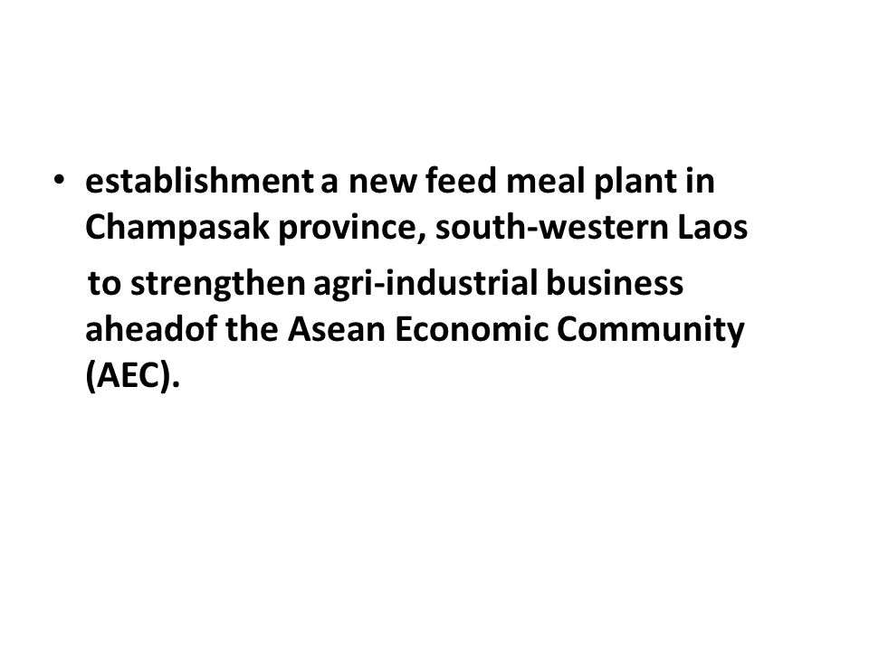 establishment a new feed meal plant in Champasak province, south-western Laos to strengthen agri-industrial business aheadof the Asean Economic Community (AEC).