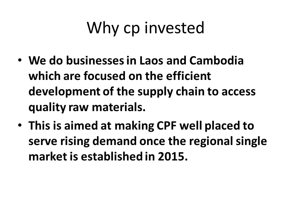 Why cp invested We do businesses in Laos and Cambodia which are focused on the efficient development of the supply chain to access quality raw materials.