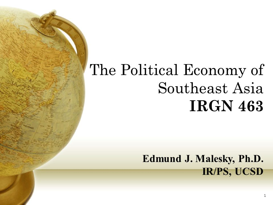 The Political Economy of Southeast Asia IRGN 463 Edmund J. Malesky, Ph.D. IR/PS, UCSD 1
