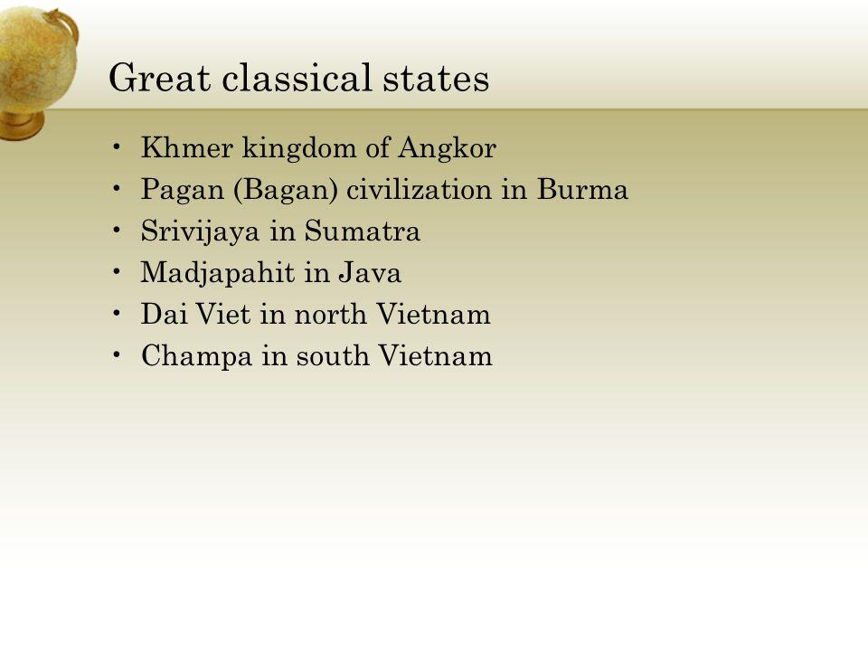 Great classical states Khmer kingdom of Angkor Pagan (Bagan) civilization in Burma Srivijaya in Sumatra Madjapahit in Java Dai Viet in north Vietnam Champa in south Vietnam