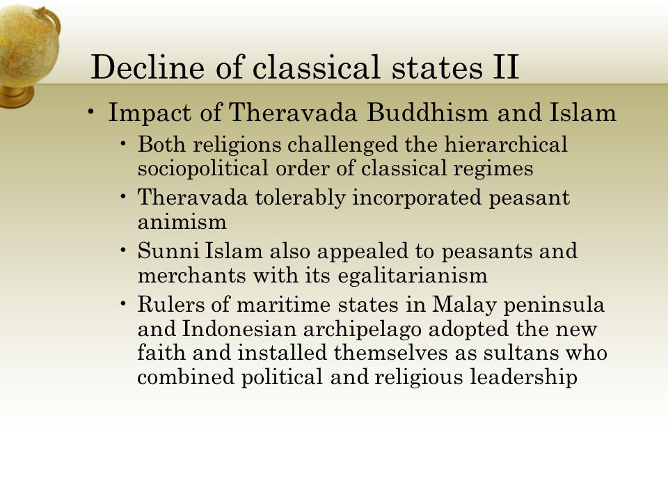 Decline of classical states II Impact of Theravada Buddhism and Islam Both religions challenged the hierarchical sociopolitical order of classical regimes Theravada tolerably incorporated peasant animism Sunni Islam also appealed to peasants and merchants with its egalitarianism Rulers of maritime states in Malay peninsula and Indonesian archipelago adopted the new faith and installed themselves as sultans who combined political and religious leadership