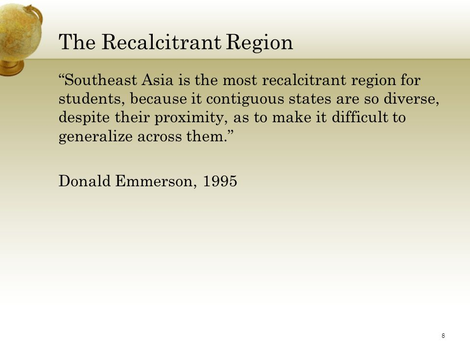 The Recalcitrant Region Southeast Asia is the most recalcitrant region for students, because it contiguous states are so diverse, despite their proximity, as to make it difficult to generalize across them. Donald Emmerson, 1995 8