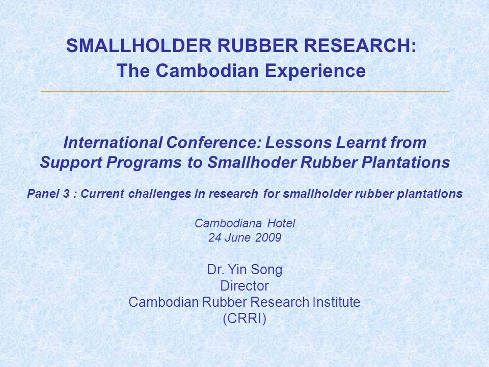 SMALLHOLDER RUBBER RESEARCH: The Cambodian Experience International Conference: Lessons Learnt from Support Programs to Smallhoder Rubber Plantations Panel 3 : Current challenges in research for smallholder rubber plantations Cambodiana Hotel 24 June 2009 Dr.