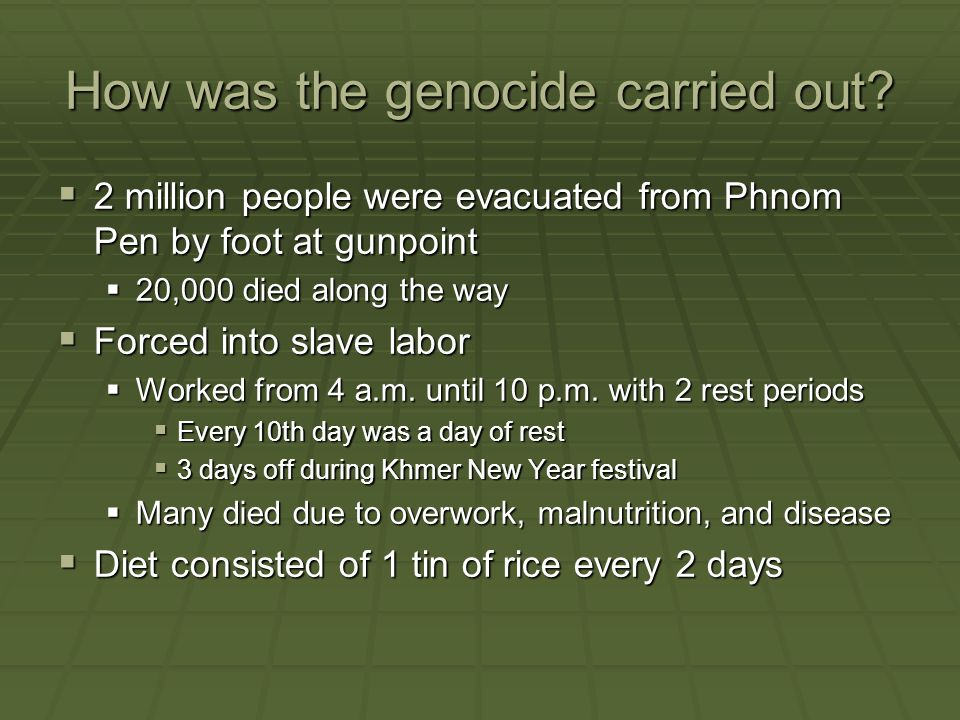 How was the genocide carried out?  2 million people were evacuated from Phnom Pen by foot at gunpoint  20,000 died along the way  Forced into slave