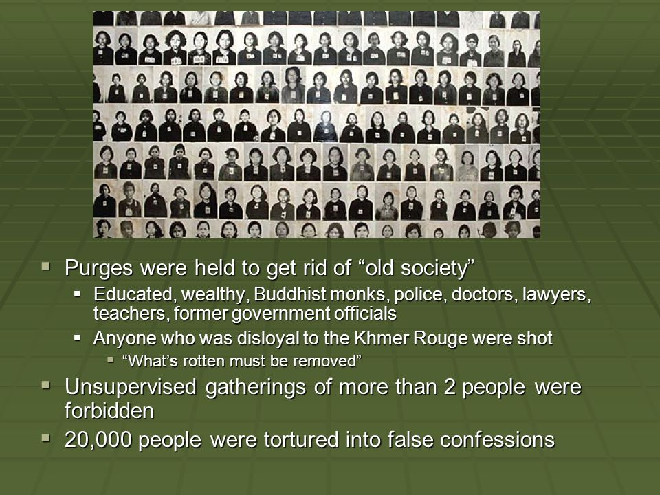 Purges were held to get rid of old society  Educated, wealthy, Buddhist monks, police, doctors, lawyers, teachers, former government officials  Anyone who was disloyal to the Khmer Rouge were shot  What's rotten must be removed  Unsupervised gatherings of more than 2 people were forbidden  20,000 people were tortured into false confessions