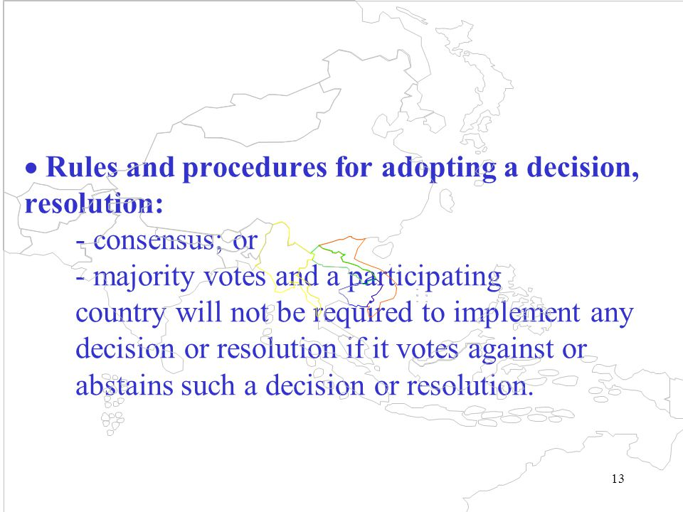 13  Rules and procedures for adopting a decision, resolution: - consensus; or - majority votes and a participating country will not be required to implement any decision or resolution if it votes against or abstains such a decision or resolution.