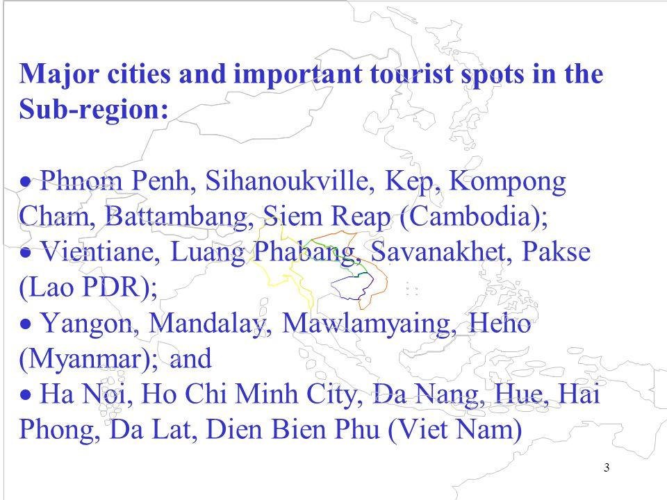 3 Major cities and important tourist spots in the Sub-region:  Phnom Penh, Sihanoukville, Kep, Kompong Cham, Battambang, Siem Reap (Cambodia);  Vientiane, Luang Phabang, Savanakhet, Pakse (Lao PDR);  Yangon, Mandalay, Mawlamyaing, Heho (Myanmar); and  Ha Noi, Ho Chi Minh City, Da Nang, Hue, Hai Phong, Da Lat, Dien Bien Phu (Viet Nam)