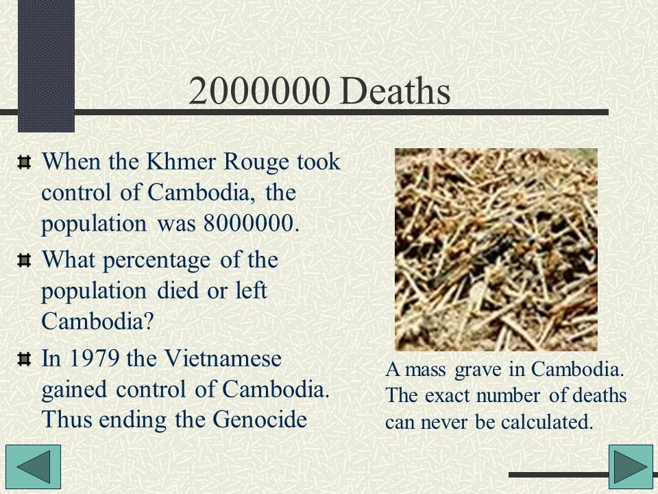 2000000 Deaths When the Khmer Rouge took control of Cambodia, the population was 8000000.