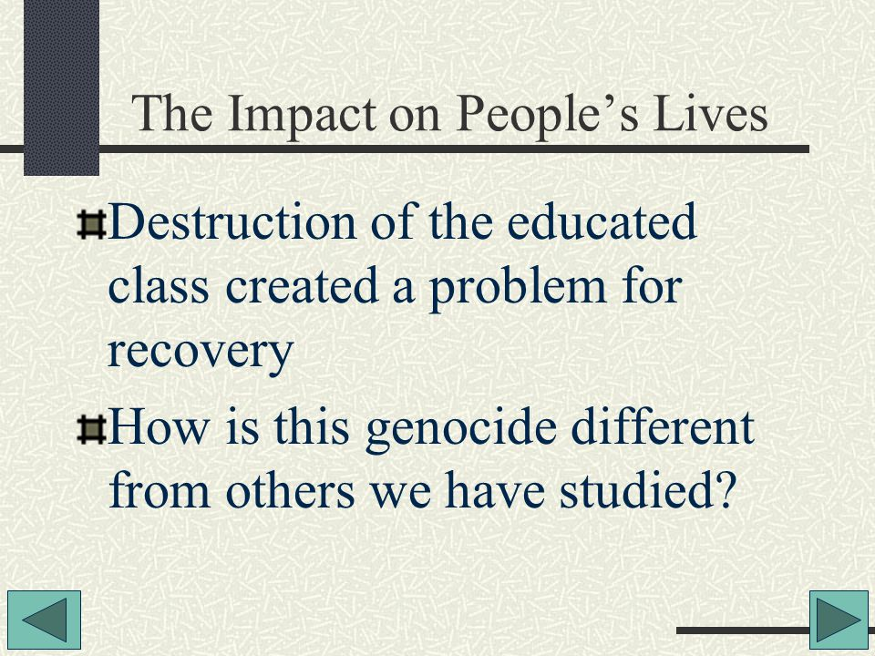 The Impact on People's Lives Destruction of the educated class created a problem for recovery How is this genocide different from others we have studied