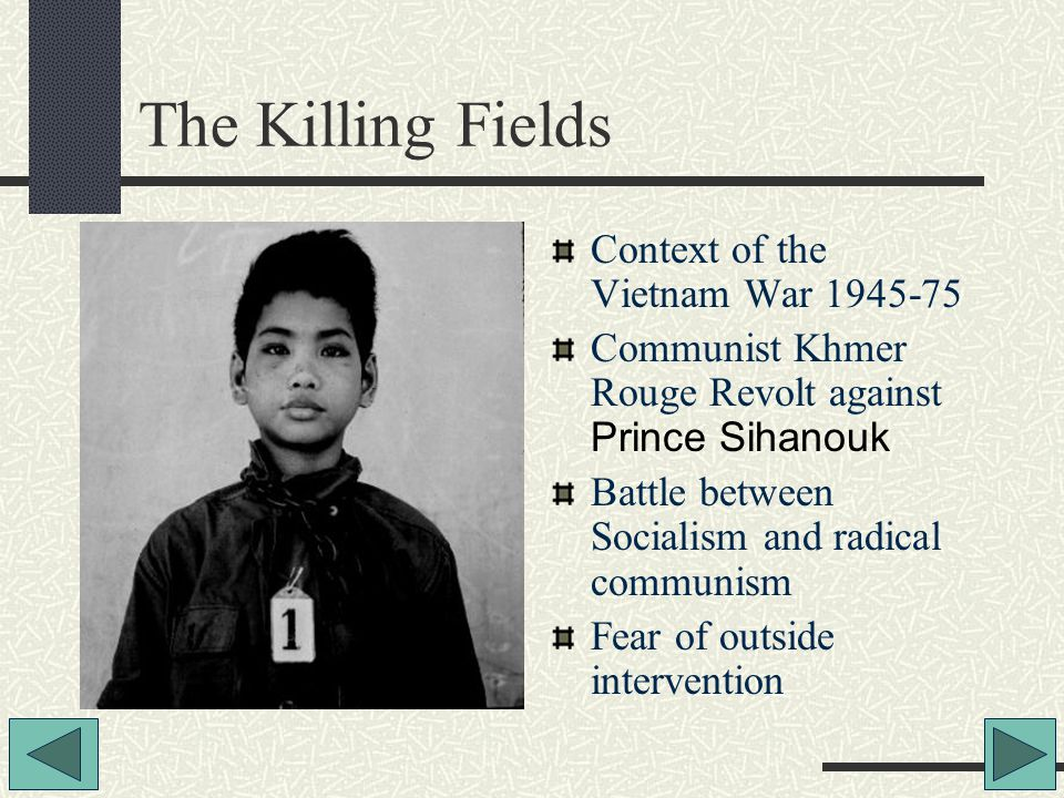 The Killing Fields Context of the Vietnam War 1945-75 Communist Khmer Rouge Revolt against Prince Sihanouk Battle between Socialism and radical communism Fear of outside intervention