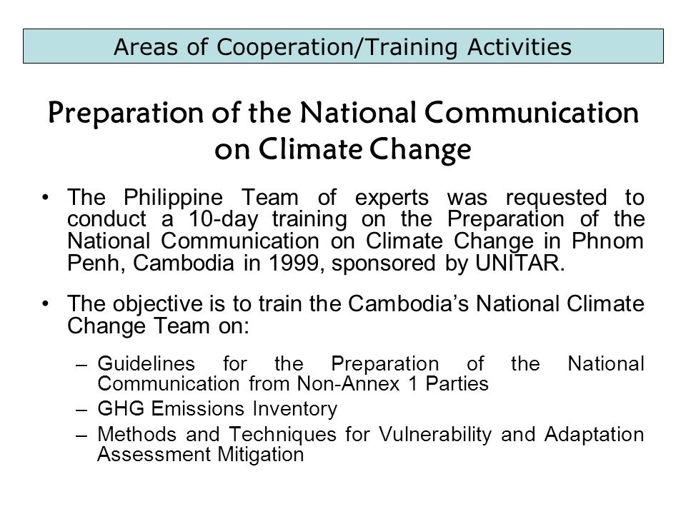 Areas of Cooperation/Training Activities Preparation of the National Communication on Climate Change The Philippine Team of experts was requested to conduct a 10-day training on the Preparation of the National Communication on Climate Change in Phnom Penh, Cambodia in 1999, sponsored by UNITAR.