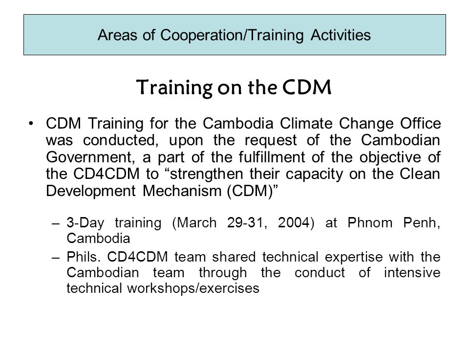 Training on the CDM CDM Training for the Cambodia Climate Change Office was conducted, upon the request of the Cambodian Government, a part of the fulfillment of the objective of the CD4CDM to strengthen their capacity on the Clean Development Mechanism (CDM) –3-Day training (March 29-31, 2004) at Phnom Penh, Cambodia –Phils.
