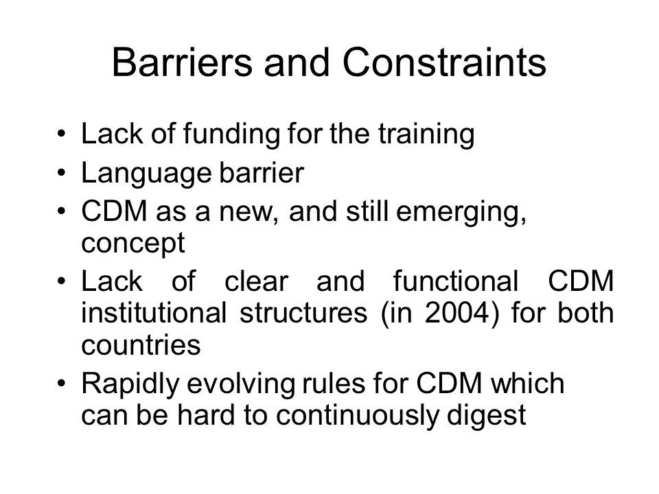 Barriers and Constraints Lack of funding for the training Language barrier CDM as a new, and still emerging, concept Lack of clear and functional CDM institutional structures (in 2004) for both countries Rapidly evolving rules for CDM which can be hard to continuously digest