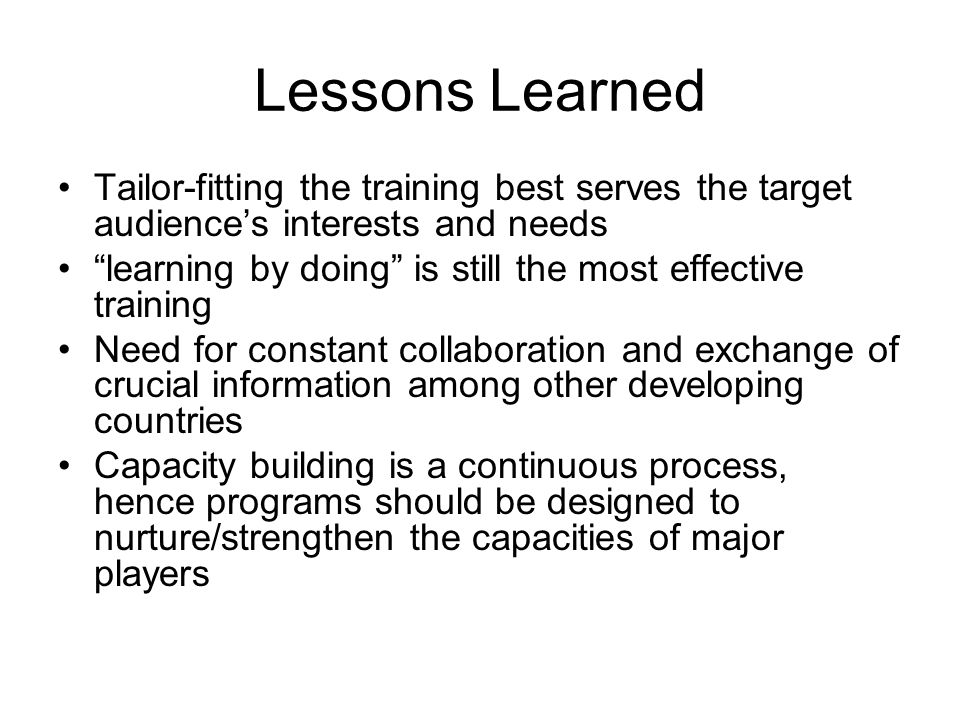 Lessons Learned Tailor-fitting the training best serves the target audience's interests and needs learning by doing is still the most effective training Need for constant collaboration and exchange of crucial information among other developing countries Capacity building is a continuous process, hence programs should be designed to nurture/strengthen the capacities of major players