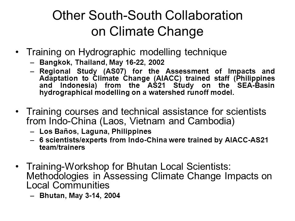 Other South-South Collaboration on Climate Change Training on Hydrographic modelling technique –Bangkok, Thailand, May 16-22, 2002 –Regional Study (AS07) for the Assessment of Impacts and Adaptation to Climate Change (AIACC) trained staff (Philippines and Indonesia) from the AS21 Study on the SEA-Basin hydrographical modelling on a watershed runoff model.
