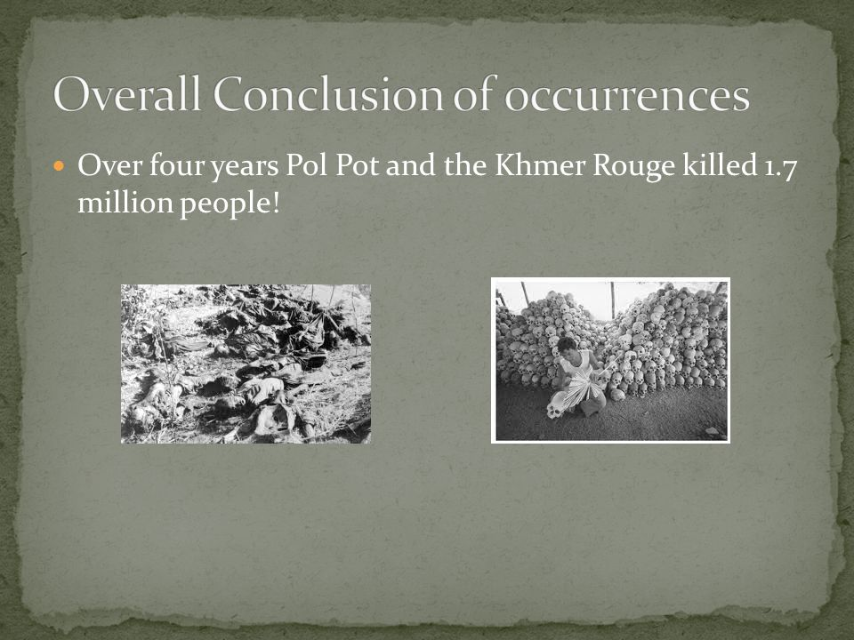 Over four years Pol Pot and the Khmer Rouge killed 1.7 million people!