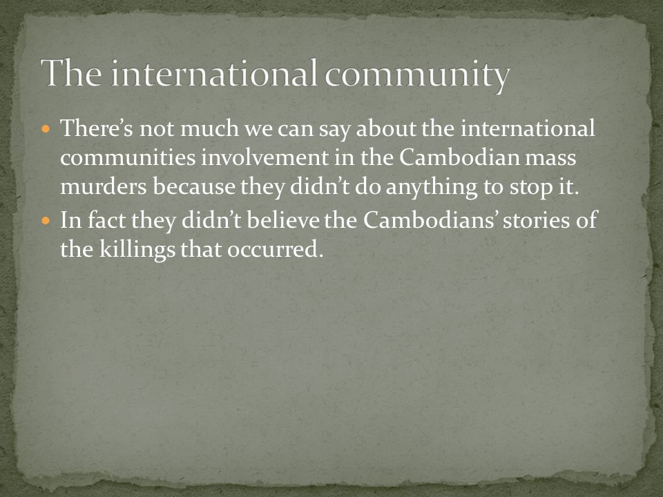 There's not much we can say about the international communities involvement in the Cambodian mass murders because they didn't do anything to stop it.