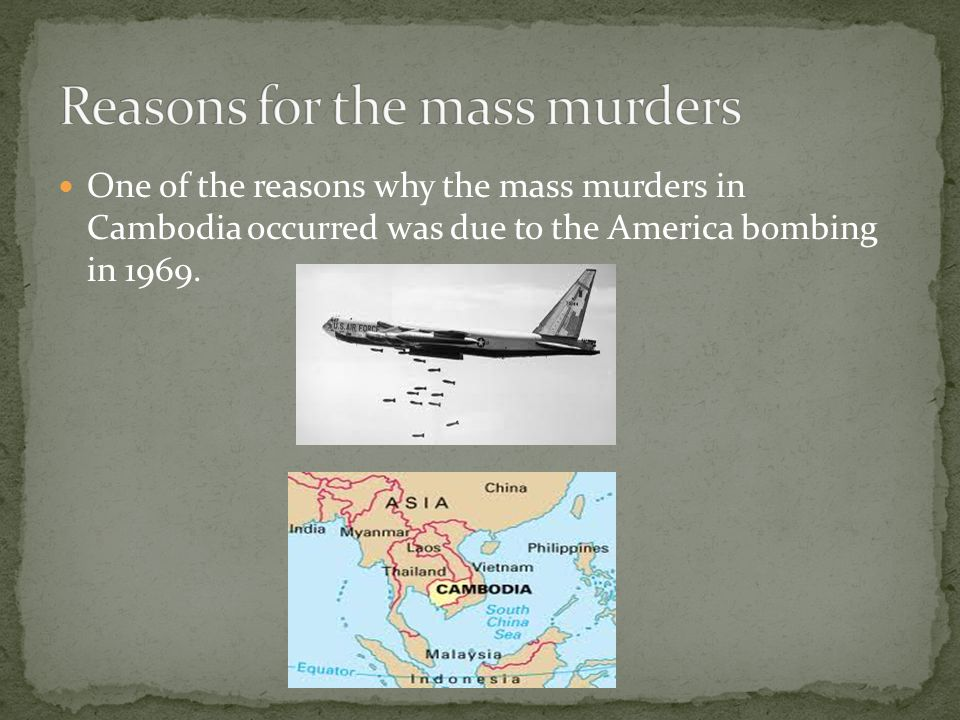 One of the reasons why the mass murders in Cambodia occurred was due to the America bombing in 1969.