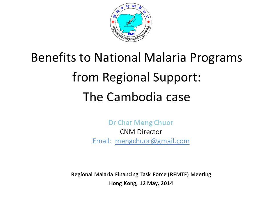 Dr Char Meng Chuor CNM Director Email: mengchuor@gmail.com Regional Malaria Financing Task Force (RFMTF) Meeting Hong Kong, 12 May, 2014 Benefits to N
