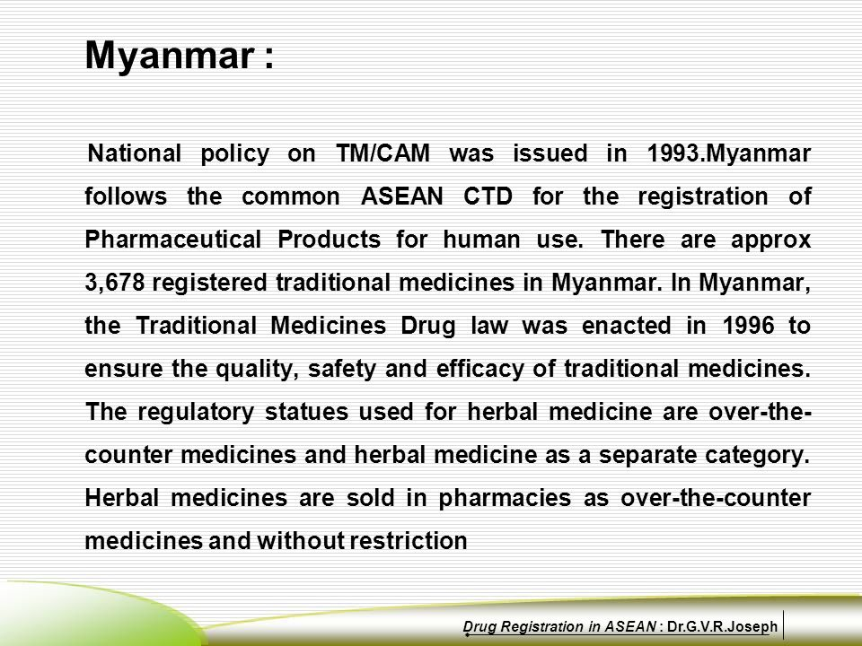 Myanmar : National policy on TM/CAM was issued in 1993.Myanmar follows the common ASEAN CTD for the registration of Pharmaceutical Products for human use.