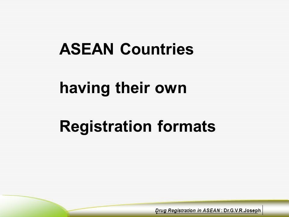 ASEAN Countries having their own Registration formats Drug Registration in ASEAN : Dr.G.V.R.Joseph