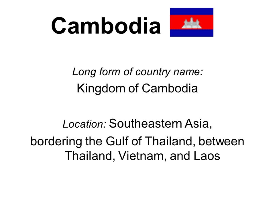 Cambodia Long form of country name: Kingdom of Cambodia Location: Southeastern Asia, bordering the Gulf of Thailand, between Thailand, Vietnam, and La