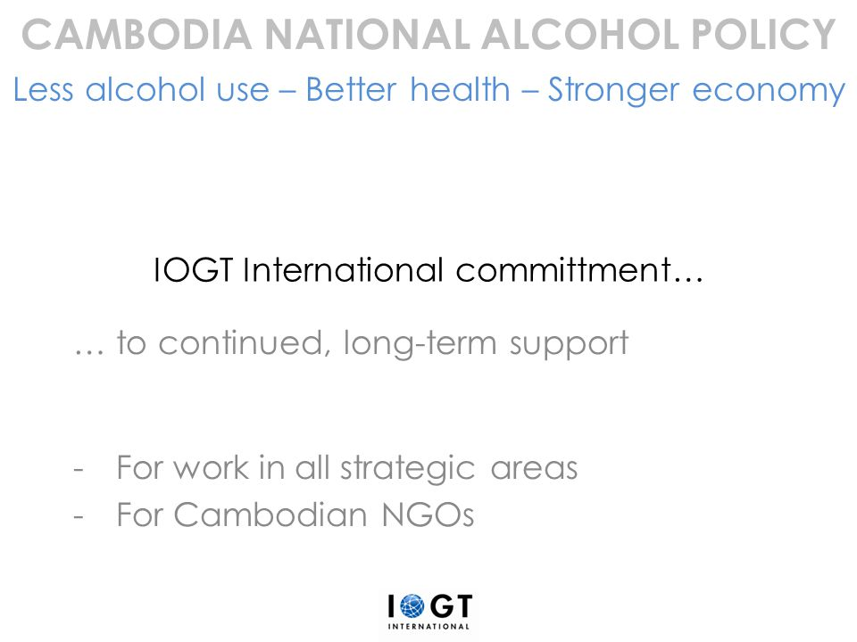 IOGT International committment… … to continued, long-term support -For work in all strategic areas -For Cambodian NGOs CAMBODIA NATIONAL ALCOHOL POLIC