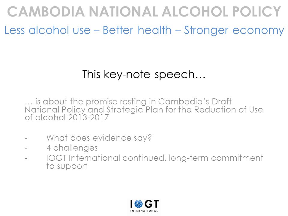 This key-note speech… … is about the promise resting in Cambodia's Draft National Policy and Strategic Plan for the Reduction of Use of alcohol 2013-2