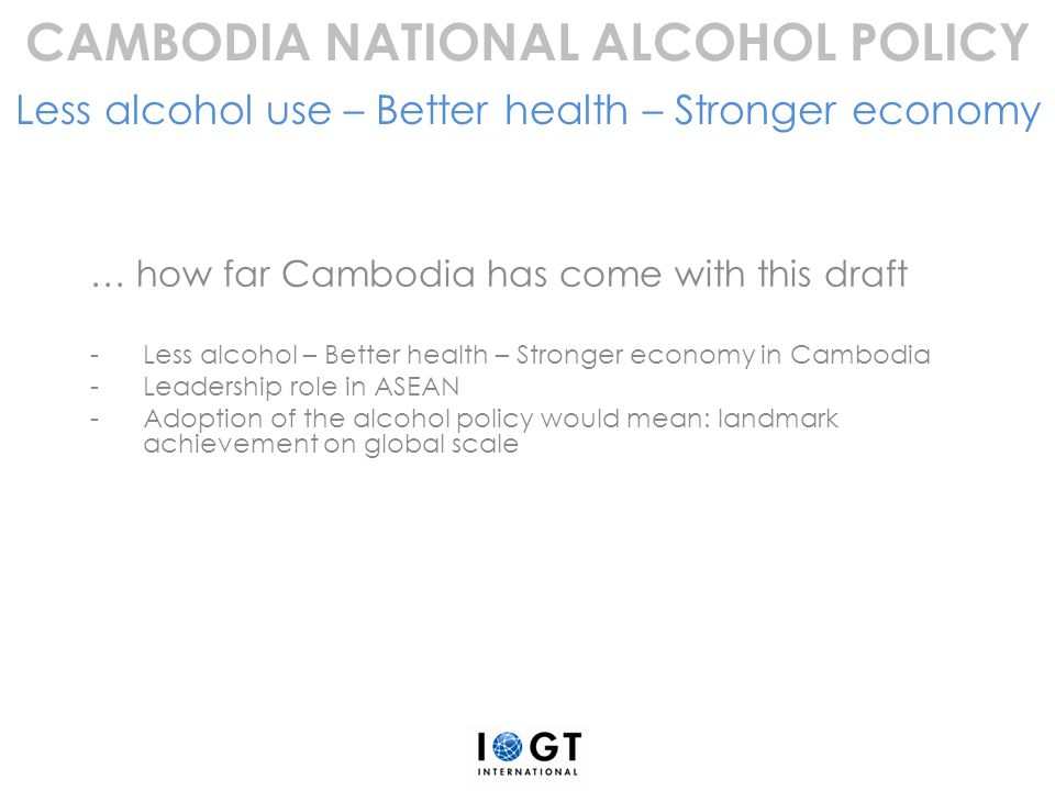 … how far Cambodia has come with this draft -Less alcohol – Better health – Stronger economy in Cambodia -Leadership role in ASEAN -Adoption of the al