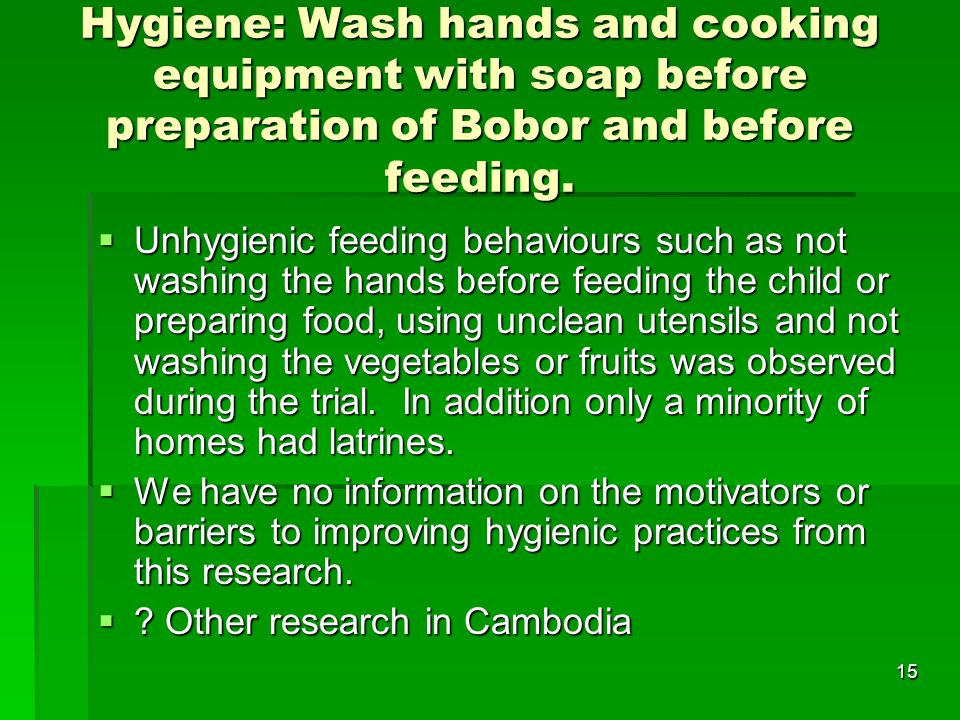 15 Hygiene: Wash hands and cooking equipment with soap before preparation of Bobor and before feeding.