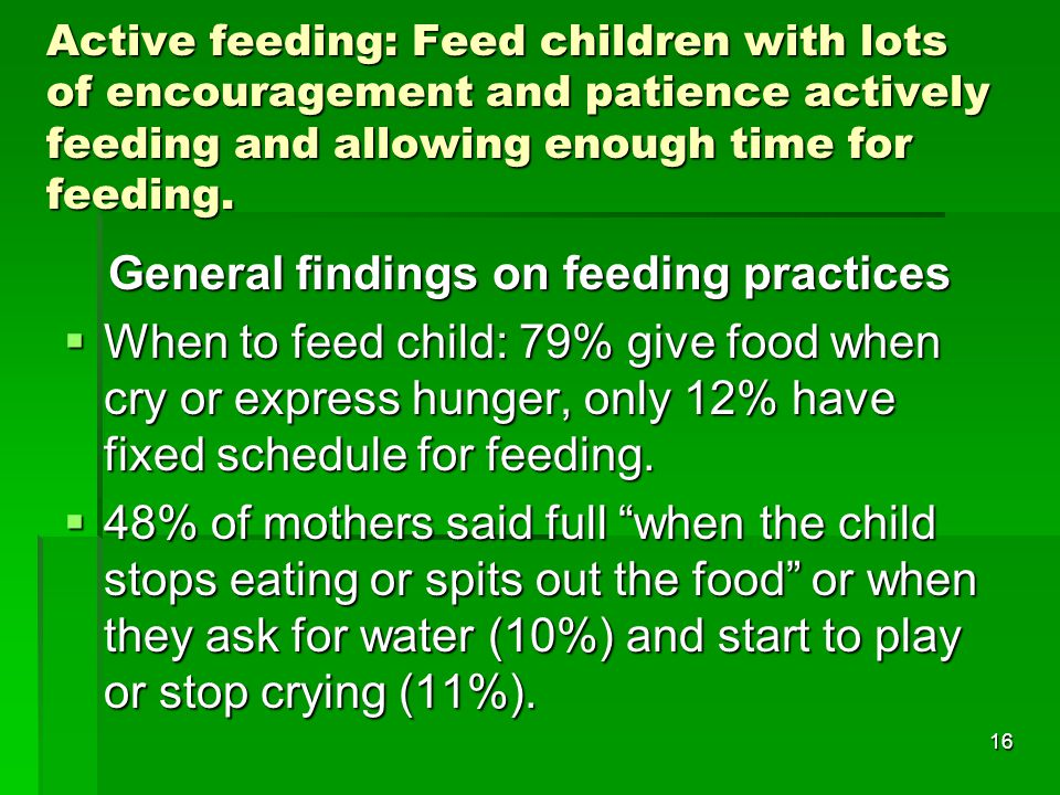 16 Active feeding: Feed children with lots of encouragement and patience actively feeding and allowing enough time for feeding. General findings on fe