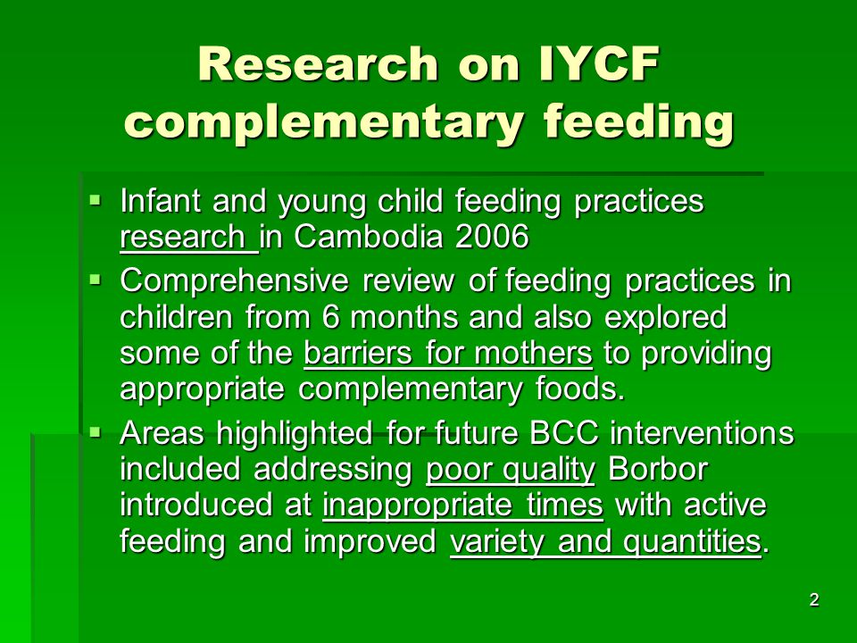 2 Research on IYCF complementary feeding  Infant and young child feeding practices research in Cambodia 2006  Comprehensive review of feeding practices in children from 6 months and also explored some of the barriers for mothers to providing appropriate complementary foods.