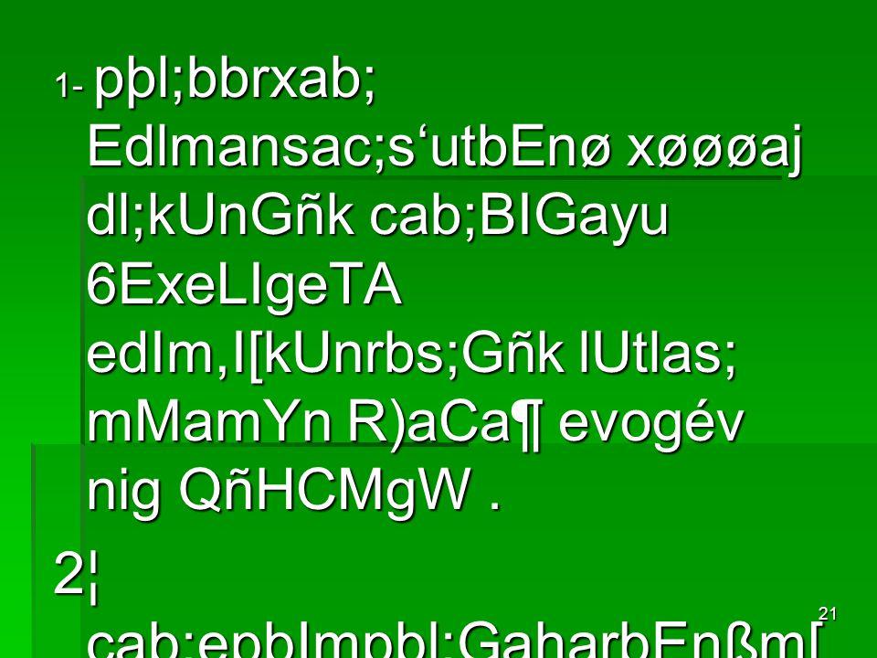 21 1- pþl;bbrxab; Edlmansac;s'utbEnø xøøøaj dl;kUnGñk cab;BIGayu 6ExeLIgeTA edIm,I[kUnrbs;Gñk lUtlas; mMamYn R)aCa¶ evogév nig QñHCMgW. 2¦ cab;epþImpþ