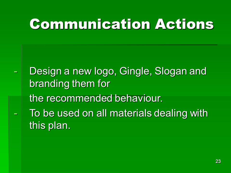 23 Communication Actions Communication Actions -Design a new logo, Gingle, Slogan and branding them for the recommended behaviour.