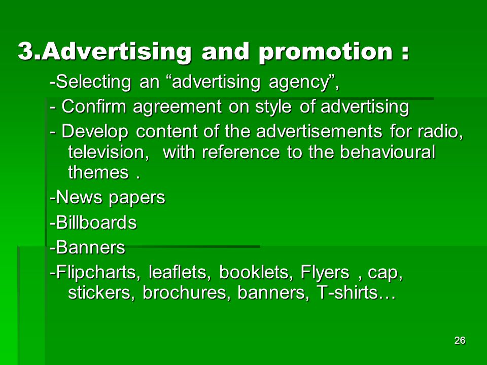 26 3.Advertising and promotion : -Selecting an advertising agency , - Confirm agreement on style of advertising - Develop content of the advertisements for radio, television, with reference to the behavioural themes.