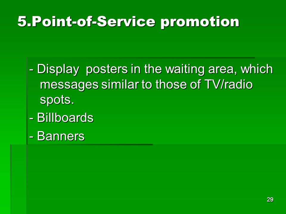 29 5.Point-of-Service promotion - Display posters in the waiting area, which messages similar to those of TV/radio spots. - Billboards - Banners